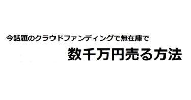 【朗報】今話題のクラファン×物販で数千万円を売り上げる方法【クラウドファンディング】
